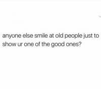 😂💯: anyone else smile at old people just to  show ur one of the good ones? 😂💯