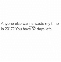 Time, Girl Memes, and You: Anyone else wanna waste my time  in 2017? You have 32 days left  @betches Better get moving