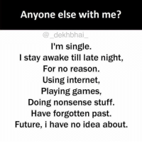 Dekh Bhai, International, and Nonsense: Anyone else with me?  dekhbhai  I'm single  I stay awake till late night,  For no reason  Using internet,  Playing games,  Doing nonsense stuff.  Have forgotten past.  Future, i have no idea about. Who else does these things 😝