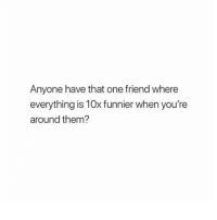 Girl Memes, One, and Friend: Anyone have that one friend where  everything is 10x funnier when you're  around them? the besttttttt! @perfection