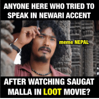 I did so many times. 😊😊: ANYONE HERE WHO TRIED TO  SPEAK IN NEWARI ACCENT  meme NEPAL  AFTER WATCHING SAUGAT  MALLA IN  LOOT  MOVIE? I did so many times. 😊😊