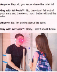 Fall, Sorry, and The Wire: Anyone: Hey, do you know where the toilet is?  Guy with AirPods TM: No, they don't fall out of  your ears and they're so much better without the  wire  Anyone: No, I'm asking about the toilet.  Guy with AirPods TM: Sorry, I don't speak broke
