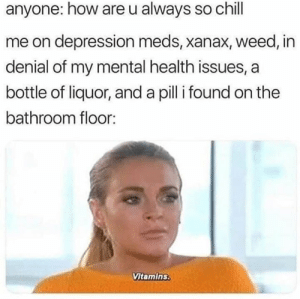 Chill, Memes, and Weed: anyone: how are u always so chill  me on depression meds, xanax, weed, in  denial of my mental health issues, a  bottle of liquor, and a pilli found on the  bathroom floor:  Vitamins. I feel so revitalized rn