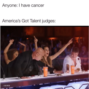 The bias is real by HolyMayne MORE MEMES: Anyone: I have cancer  America's Got Talent judges:  U/HOLYMAYNE The bias is real by HolyMayne MORE MEMES