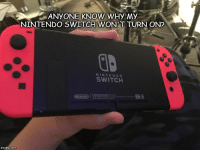 Nintendo: ANYONE KNOW WHY MY  NINTENDO SWITCH WON'T TURN ON?  NINTENDO  SWITCH  imgflip.com
