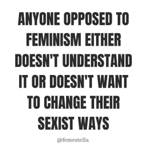 which one do you want to be? https://www.instagram.com/p/B5GY3RYBl9L/?igshid=1nwiy97mp0r9j: ANYONE OPPOSED TO  FEMINISM EITHER  DOESN'T UNDERSTAND  IT OR DOESN'T WANT  TO CHANGE THEIR  SEXIST WAYS  @femestella which one do you want to be? https://www.instagram.com/p/B5GY3RYBl9L/?igshid=1nwiy97mp0r9j