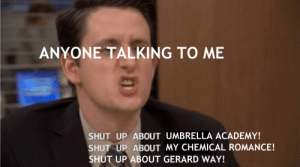 ticktocktigers:  in case you didnt know about my current hyperfixation: ANYONE TALKING TO ME  SHUT UP ABOUT UMBRELLA ACADEMY!  SHUT UP ABOUT MY CHEMICAL ROMANCE!  SHUT UP ABOUT GERARD WAY! ticktocktigers:  in case you didnt know about my current hyperfixation