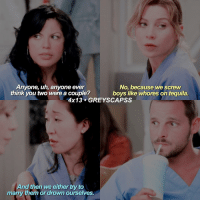 greysanatomy | legendary: Anyone, uh, anyone ever  No, because we screw  think you two were a couple?  boys like whores on tequila.  4x13 GREY SCAPSS  And then We either try to  marry them or drown ourselves. greysanatomy | legendary