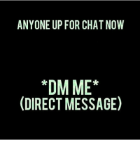 Dm: ANYONE UP FOR CHAT NOW  *DMME*  (DIRECT MESSAGE) Dm