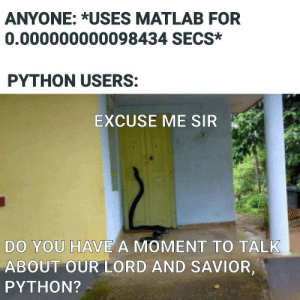 Python, Matlab, and Lord: ANYONE: *USES MATLAB FOR  0.000000000098434 SECS*  PYTHON USERS:  EXCUSE ME SIR  DO YOU HAVE A MOMENT TO TALK  ABOUT OUR LORD AND SAVIOR,  PYTHON? Import YouCantHideForever