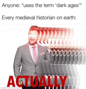 They actually were more advanced than the romans though: Anyone: *uses the term 'dark ages'*  Every medieval historian on earth:  ACTUALLY  made with mematic They actually were more advanced than the romans though