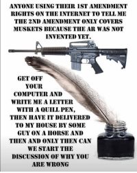 Guns, Internet, and Memes: ANYONE USING THEIR IST AMENDMENT  RIGHTS ON THE INTERNET TO TELL ME  THE 2NID AMENDMENT ONLY COVERS  MUSKETS BECAUSE THE AR WAS NOI  INVENTED YET  *バ  GET OFF  YOUR  COMPUTER AND  WRITE ME A LETTER  WITH A QUILL PEN  THEN HAVE IT DELIVERED  TO MY HOUSE BY SOMIE  GUY ON A HORSE AND  THEN AND ONLY THEN CAN  WE START THIE  DISCUSSION OF WHY YOU  ARE WRONG UncleSamsMisguidedChildren ZeroFucks USMCNation HillaryForPrison2016 hillaryforprison Guns USMC SemperFi USMCLIFE IGTactical Veteran USA Grunts GunPorn OUTLAW USMCVETERAN Tactical SemperFidelis NRA MakeAmericaGreatAgain MolonLabe 2A USMarines 03Life 0311 SecondAmendment Conservative SheepDog USA MERICA Oathkeepers