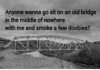 Weed, Marijuana, and The Middle: Anyone wanna go sit on an old bridge  in the middle of nowhere  with me and smoke a few doobies? Who's coming?