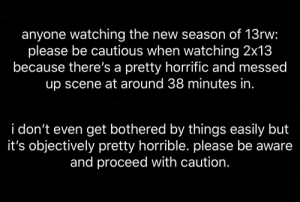 devilstrip:  please reblog to spread the word!!!: anyone watching the new season of 13rw:  please be cautious when watching 2x13  because there's a pretty horrific and messed  up scene at around 38 minutes in  i don't even get bothered by things easily but  it's objectively pretty horrible. please be aware  and proceed with caution. devilstrip:  please reblog to spread the word!!!