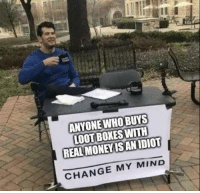 Change, Mind, and Who: ANYONE WHO BUYS  LOOT BOXES WITH  REAL MONEYISANIDIOT  CHANGE MY MIND