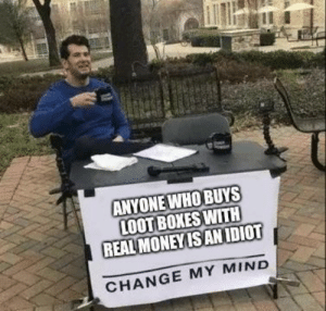 Memes, Change, and Mind: ANYONE WHO BUYS  LOOT BOXES WITH  REAL MONEYISANIDIOT  CHANGE MY MIND I am IQ 2000 so listen to me: via /r/memes https://ift.tt/2LSxWul
