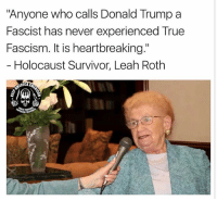 "Donald Trump, Memes, and True: ""Anyone who calls Donald Trump a  Fascist has never experienced True  Fascism. It is heartbreaking.""  Holocaust Survivor, Leah Roth I was waiting for this to happen. Holocaust Survivors would laugh in a liberals face for comparing Trump to Hitler."