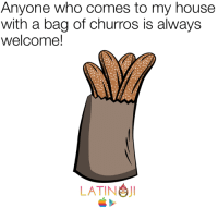Anyoning: Anyone who comes to my house  with a bag of churros is always  welcome!  LATIN