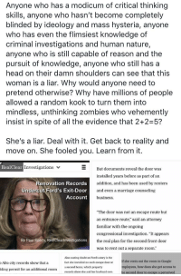 """Google, Head, and Marriage: Anyone who has a modicum of critical thinking  skills, anyone who hasn't become completely  blinded by ideology and mass hysteria, anyone  who has even the flimsiest knowledge of  criminal investigations and human nature,  anyone who is still capable of reason and the  pursuit of knowledge, anyone who still has a  head on their damn shoulders can see that this  woman is a liar. Why would anyone need to  pretend otherwise? Why have millions of people  allowed a random kook to turn them into  mindless, unthinking zombies who vehemently  insist in spite of all the evidence that 2+2 5?  She's a liar. Deal with it. Get back to reality and  move on. She fooled you. Learn from it.  RealClear Investigations  Renovation Records  cut Ford's Exit-Door  Account  But documents reveal the door was  installed years before as part of an  addition, and has been used by renters  and even a marriage counseling  business  Under  The door was not an escape route but  an entrance route,"""" said an attorney  familiar with the ongoing  congressional investigation. """"It appears  the real plan for the second front door  was to rent out a separate room.""""  By Paul Sperry, RealClearinvestigations  Alto city records show that a  lding permit for an additional room  Also casting doubt on Ford's story is the  fact she installed no such escape door at  a second home, which property  records show she and her husband own  If she rents out the room to Google  mployees, how does she get access to  he second door to escape a perceived"""