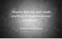 """Who, Made, and Anything: Anyone who has ever made  anything of importance was  disciplined.""""  Andrew Hendrixson"""