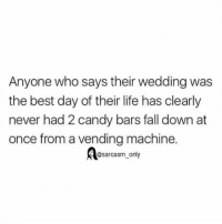 SarcasmOnly: Anyone who says their wedding was  the best day of their life has clearly  never had 2 candy bars fall down at  once from a vending machine.  @sarcasm only SarcasmOnly