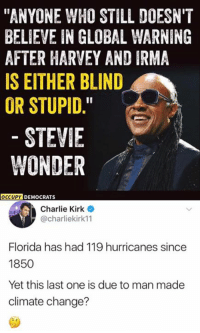 "(GC): ""ANYONE WHO STILL DOESN'T  BELIEVE IN GLOBAL WARNING  AFTER HARVEY AND IRMA  IS EITHER BLIND  OR STUPID.  STEVIE  WONDER  OCCUPY  DEMOCRATS  Charlie Kirk  @charliekirk11  Florida has had 119 hurricanes since  1850  Yet this last one is due to man made  climate change? (GC)"