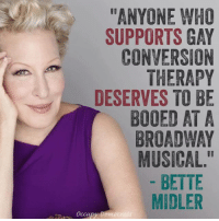 """You tell 'em, Bette!: """"ANYONE WHO  SUPPORTS GAY  CONVERSION  THERAPY  DESERVES TO BE  BOOED AT A  BROADWAY  MUSICAL  BETTE  MIDLER  Occupy D You tell 'em, Bette!"""