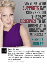 """(GC): ANYONE WHO  SUPPORTS GAY  CONVERSION  THERAPY  DESERVES TO BE  BOOED AT A  BROADWAY  MUSICAL.""""  BETTE  MIDLER  Occu  Greg Curtner  Good thing Pence doesn't really support that.  And btw, how would y'all have reacted before  2012 if Obama and Hillary were booed when  their views on gay rights were practically the  same as Pence?  Just now Like Reply (GC)"""