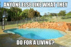 This is actually far from being the most impressive pool that Ive built.: ANYONEELSELIKE WHAT THEY  DO FOR ALIVING?  MEMEFUE COM This is actually far from being the most impressive pool that Ive built.