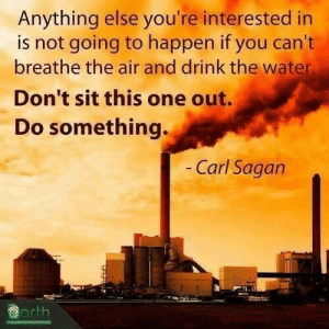 Facebook, Tumblr, and Blog: Anything else you're interested in  is not going to happen if you can't  breathe the air and drink the water.  Don't sit this one out.  Do something.  Carl Sagarn  earth scientificphilosopher:via: Cosmosology