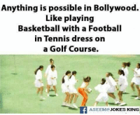 Memes, Dress, and Dresses: Anything is possible in Bollywood.  Like playing  Basketball with a Football  in Tennis dress on  a Golf Course.  f ASEEM@.  KING  JOKES Everything is Possible :P