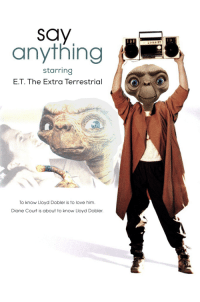 Love, E.T., and Him: anything  starring  E.T. The Extra Terrestrial  To know Lloyd Dobler is to love him.  Diane Court is about to know Lloyd Dobler.