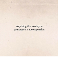 Peace, You, and Anything: Anything that costs you  your peace is too expensive.