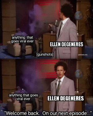 "Ellen DeGeneres, Ellen, and Imgur: anything that  goes viral ever  ELLEN DEGENERES  [gunshots]  anyrthing btoesELLEN DEGENERES  viral ever  ""Welcome back. On our next episode..."" Lets kill this one now (imgur.com)"