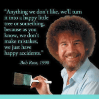 """My whole life has been one happy accident.: """"Anything we don't like, we'll turn  it into a happy little  tree or something  because as you  know, we don't  make mistakes,  we just have  happy accidents.""""  Bob Ross, 1990 My whole life has been one happy accident."""