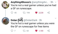 Free, RuneScape, and MeIRL: Anything4Booooz @anything4vi... 3h  You're not a real gamer unless you've had  a GF on runescape  45  194 2,228  Dol  lan Dark @DolanDark 3h  You're not a real gamer unless you were  the GF on runescape for free items  7  63  1,180 Meirl