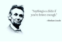 "🔥😎💯✊👽 quotes quote quoteoftheday abrahamlincoln dildo 👽✊💯😎🔥: ""Anything's a dildo if  you re brave enough.""  Abraham Lincoln 🔥😎💯✊👽 quotes quote quoteoftheday abrahamlincoln dildo 👽✊💯😎🔥"