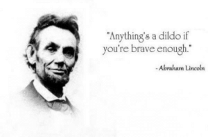 "Abraham Lincoln, Dildo, and Abraham: ""Anything's a dildo if  you're brave enough  -Abraham Lincoln Honest Abe (1863)"