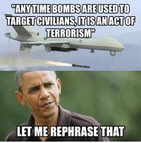 I dropped 26,000 bombs last year and all I got was this lousy Peace Prize.: ANYTIME BOMBSARE USED TO  TARGETCIVILIANSSITISANACTOF  TERRORISM  LET ME REPHRASE THAT I dropped 26,000 bombs last year and all I got was this lousy Peace Prize.