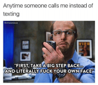 "Texting, Fuck, and Today: Anytime someone calls me instead of  texting  Shitheadsteve  ""FIRST, TAKEA BIG STEP BACK  AND LITERALLY FUCK YOUR OWNFACE"" Not today"