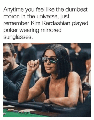 Kim Kardashian: Anytime you feel like the dumbest  moron in the universe, just  remember Kim Kardashian played  poker wearing mirrored  sunglasses