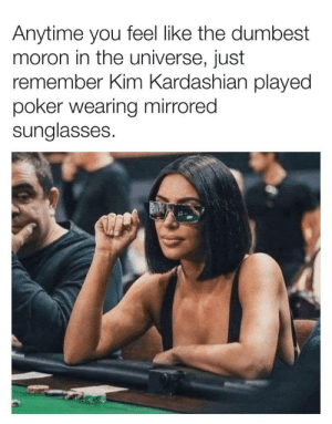 Kim Kardashian, Memes, and Help: Anytime you feel like the dumbest  moron in the universe, just  remember Kim Kardashian played  poker wearing mirrored  sunglasses Someone please poke-her in the face with some intelligence  You need your daily intake of memes! Follow @nochillmemes for help now!