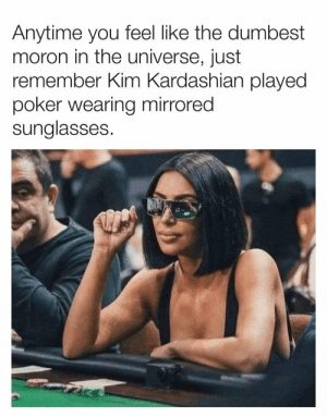 I'm amazed she understands poker... https://t.co/oKF15JCJ8r: Anytime you feel like the dumbest  moron in the universe, just  remember Kim Kardashian played  poker wearing mirrored  sunglasses. I'm amazed she understands poker... https://t.co/oKF15JCJ8r