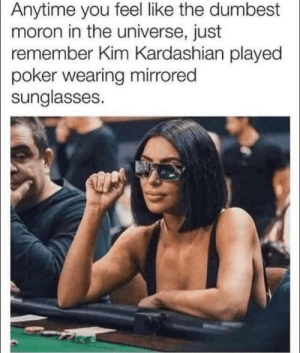 Meirl: Anytime you feel like the dumbest  moron in the universe, just  remember Kim Kardashian played  poker wearing mirrored  sunglasses. Meirl