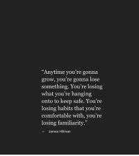 "Comfortable, James, and Grow: Anytime you're gonna  grow, you re gonna lose  something. You're losing  what you're hanging  onto to keep safe. You're  losing habits that you're  comfortable with, you're  losing familiarity.""  -James Hillman"