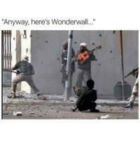 "Gimme a guitar or a gun and I'll see this thru: ""Anyway, here's Wonderwall..."" Gimme a guitar or a gun and I'll see this thru"