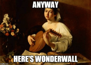 Maybe....: ANYWAY  HERE'S WONDERWALL  imgflip.com Maybe....