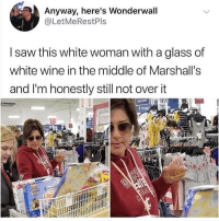 Clean up in aisle 7.: Anyway, here's Wonderwall  @LetMeRestPls  I saw this white woman with a glass of  white wine in the middle of Marshall's  and I'm honestly still not over it  t may  shace  3 Clean up in aisle 7.