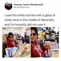 ISSA WIFE! I fuck with this chick on every level.: Anyway, here's Wonderwall  @LetMeRestPls  I saw this white woman with a glass of  white wine in the middle of Marshall's  and I'm honestly still not over it  sharé ISSA WIFE! I fuck with this chick on every level.