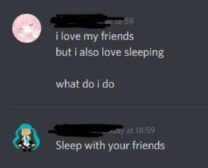 Friends, Love, and Sleeping: ao 59  i love my friends  but i also love sleeping  what do i do  uay at 18:59  Sleep with your friends Meirl